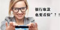 刷脸技术进银行!ATM机刷脸取款业务已上线!