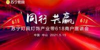 同行共赢,苏宁灯具灯饰618商户宣讲会在中山产业带圆满举行!